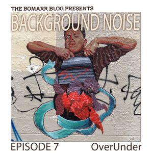 The Bomarr Blog Presents: The Background Noise Podcast Series, Episode 7: OverUnder