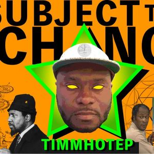 SUBJECT TO CHANGE W/ TIMMHOTEP - The Oneness of Something- 11th May 2021