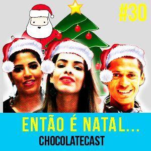 CHOCOLATECAST #30 - Então é natal...