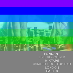 Fondant - Live Recorded Mixtape @ Radio Rooftop Bar / London / 2017 / Part3
