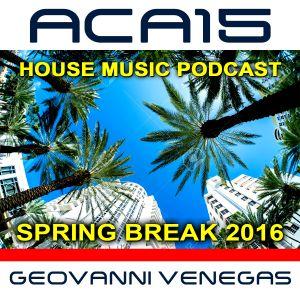 ACA15 (Spring Break 2016) House Music Podcast by DJ Geovanni Venegas