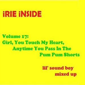 Irie Inside Vol. 17:  Girl, You Touch My Heart, Anytime You Pass in the Pum Pum Shorts