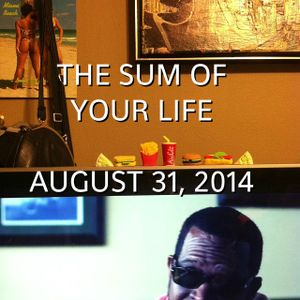 The Sum Of Your Life August 31, 2014