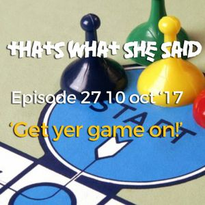 EP27 10 Oct 17 'Get yer game on!'