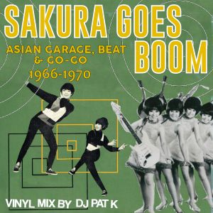 """Sakura Goes Boom"" : Asian Garage, Beat, & Go-Go 1966-1970"