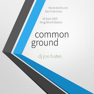COMMON GROUND AT KING ST GARAGE + UNIVERSE / SAN FRANCISCO / 2005 : DJ JON BATES 60 MIN LIVE SET