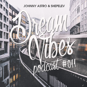 Johnny Astro, Shepelev - Dream Vibes PODCAST #011