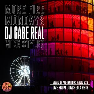 Live from COACHELLA:  More Fire Mondays, DJ Gabe Real & Mike Styles   Beats of All-Nations Radio 039