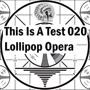 This Is A Test 020: Lollipop Opera