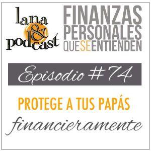 Protege a tus papás financieramente. Podcast #74