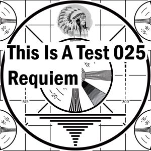This Is A Test 025: Requiem