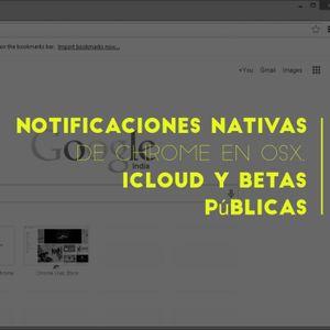 Notificaciones nativas de Chrome en OSX, betas públicas, entre otras cosas.