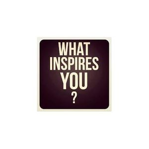 """""""What Inspires You?"""""""
