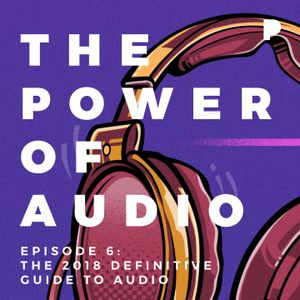 Power of Audio: Episode 6 - The 2018 Definitive Guide to Audio