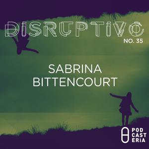 Disruptivo No. 35 - Sabrina Bittencourt