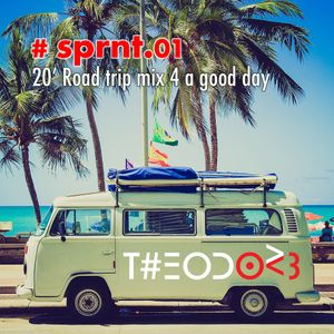 T#EODOR3 Presents : #sprnt.01 - 20' Road Trip Mix 4 a good day!