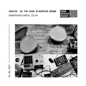 Grazin in the Dusk w/Sumthin Brown (Hi-Hat Club Tribute) @Hamshack Radio 25.06.2021