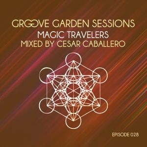 "Groove Garden Sessions ""Magic Travelers"""" mixed by Cesar Caballero - Episode 028"