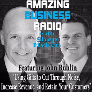 John Ruhlin On Using Gifts To Cut Through Noise, Increase Revenue, And Retain Your Customers