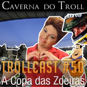 TrollCast #50 - A Copa das Zoeiras
