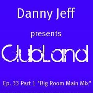 "Danny Jeff presents ""ClubLand""Ep. 33 part 1 ""Big Room Main Mix"""