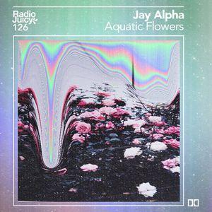 Radio Juicy Vol. 126 (Aquatic Flowers by Jay Alpha)