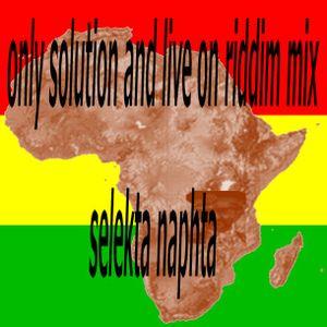 only solution and live on riddim mix  selekta naphta