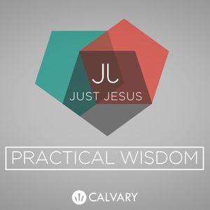 """Just Jesus: Practical Wisdom"" Part 6"