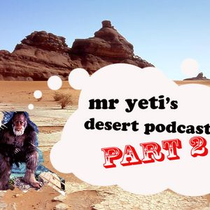 Mr Yeti's Desert Podcast Part 2