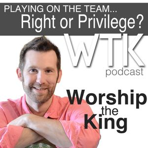 Is it  right or a privilege to be on the worship team?
