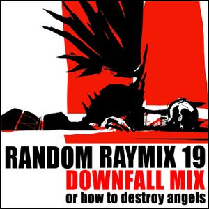 Random raymix 19 - downfall mix (or how to destroy angels)
