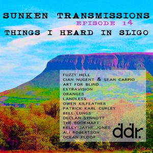 Sunken Transmissions Episode 14 - Things I Heard in Sligo - Dublin Digital Radio - Sun 17th Feb