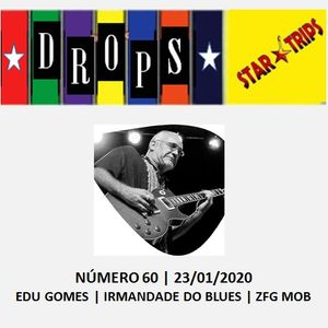 Drops Star Trips nº 60 - 23.01.2020 - Edu Gomes - Irmandade do Blues - ZFG Mob