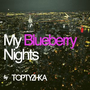 TOPTYZHKA - MY BLUEBERRY NIGHTS