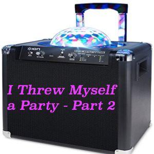 I Threw Myself a Party - Part 2