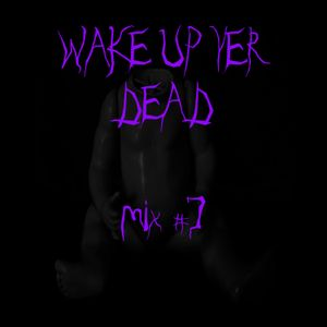 Wake Up Yer Dead #7 (Goth/Post-punk/Wave Mix)