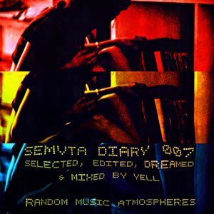SEMVTA DIARY 007 - SELECTED, EDITED, DREAMED & MIXED BY YELL /// RANDOM MUSIC ATMOSPHERES
