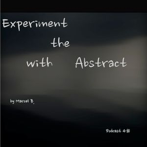 Experiment with the Abstract - Podcast 4#