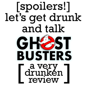[spoilers!] let's get drunk and talk ghostbusters