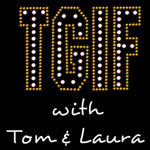"""""""TGIF - with Tom & Laura"""" ~ Episode 69  (Air Date: 9/30/2016)"""""""