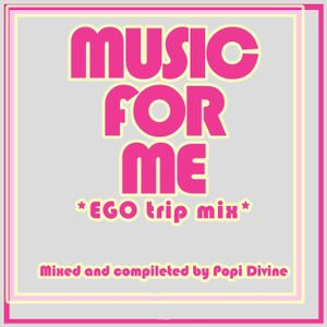 Music for me - EGO trip mix - mixed by Popi Divine