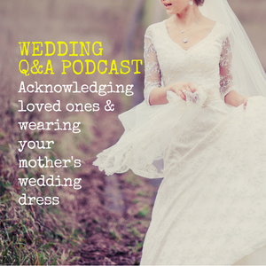 056: Wedding Q&A- Acknowledging loved ones & wearing your mother's wedding dress