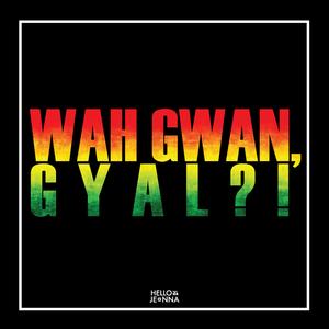 Wah Gwan, Gyal?!