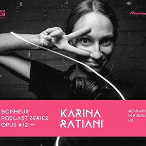 BONHEUR PODCAST SERIES OPUS # 12 - Karina Ratiani (Meanwhile in russia, RU)