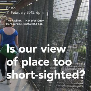Is our view of place too short-sighted? Bristol debate, February 2015