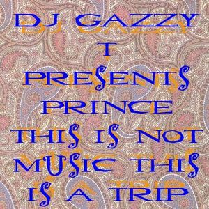 DJ Gazzy T presents Prince- This Is Not Music, This Is A Trip Mix