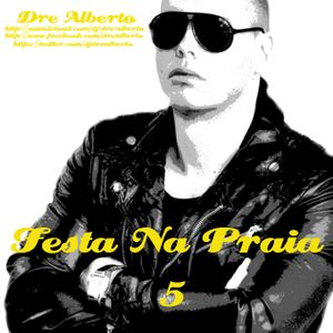 Dre Alberto - Festa Na Praia 5 (Summer Mixtape) Every Friday A New Mixtape! (Free Download)