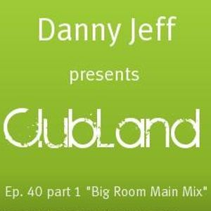 """Danny Jeff presents """"ClubLand""""Ep. 40 part 1 """"Big Room Main Mix"""""""