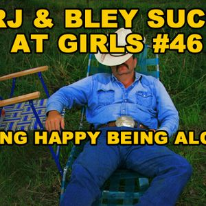Being Happy Being Alone: RJ & Bley Suck At Girls ep 46