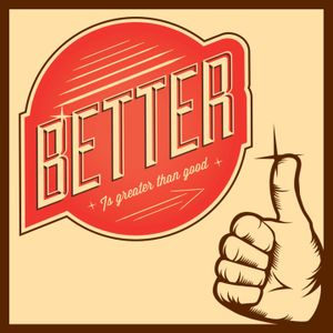 Better Is Greater Than Good — A Vision For Better Instead Of Just Ok